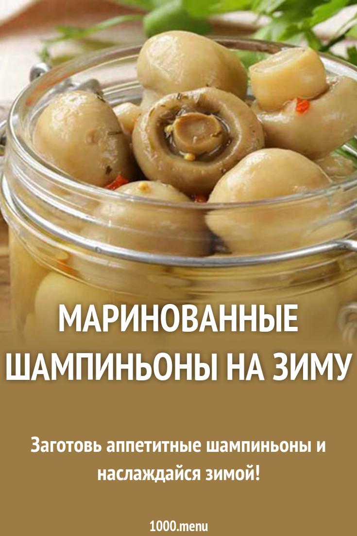 Маринованные шампиньоны – 7 рецептов приготовления на зиму